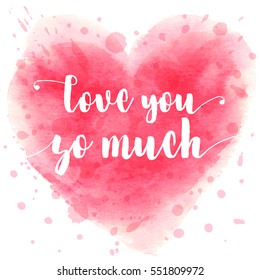 Hand drawn watercolor heart with calligraphy text Love You So Much for Valentines day, wedding, dating and other and other romantic events. Vector illustration