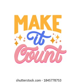 Hand lettered quote. The inscription: make it count.Perfect design for greeting cards, posters, T-shirts, banners, print invitations.