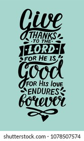 Hand lettering Give thanks to the Lord, for He is good for His love endures forever . Biblical background. Christian poster. Card. Scripture prints. Graphics. Modern calligraphy. Psalm