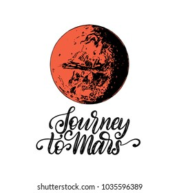 Hand lettering phrase Journey To Mars. Drawn vector illustration of Mars planet. Inspirational poster, card etc. Sketch in retro futuristic style.