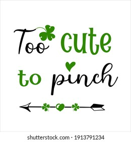 Hand lettering quote for baby Too cute to pinch for saint Patrick's day. Vector calligraphy illustration with shamrock clover and arrow heart. Perfect for babysuit, tshirt, print, sticker, photo album