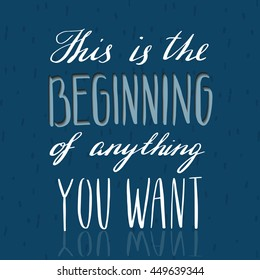 hand lettering quote - this is the beginning of anything you want - on the dark blue background
