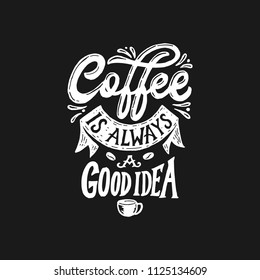 "Hand lettering and typography "" Coffee is always a good idea "", inspiration and motivational quote for poster with Hand drawn chalk style"