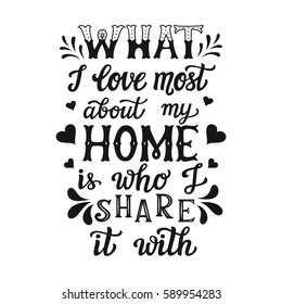 Hand lettering typography poster. Calligraphic quote 'What I love most about my home is who I share it with'. For housewarming posters, cards, home decorations.Vector