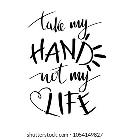 Hand lettering typography poster. Pro life quote take my hand not my life, isolated. optimistic, heart sign, Pro-life,  Anti-abortion movement. For posters, cards, t shirts.