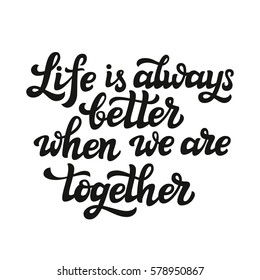 """Hand lettering typography poster. Romantic family quote """" Life is always better when we are together"""". For Valentine Day, wedding posters, prints, cards, t shirt design, home decor. Vector"""