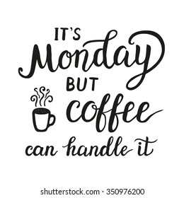 Hand lettering typography poster.Inspirational quote 'It's Monday but coffee can handle it' isolated on white background.For  posters, cards, office, restaurant, cafe design. Vector illustration