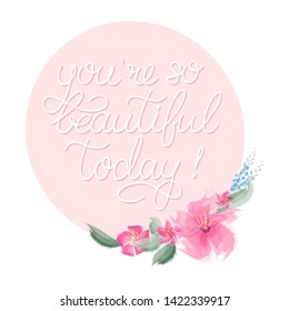 Hand sketched You are so beautiful today quote with floral round frame as logotype and icon. Inspirational Lettering for postcard, card, invitation, poster, banner template typography. Vector