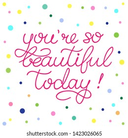 Hand sketched You are so beautiful today quote on white background with colorful dots. Inspirational Lettering for postcard, card, invitation, poster, banner template typography. Vector