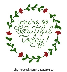 Hand sketched You are so beautiful today quote with floral wreath on white background as icon. Inspirational Lettering for card, invitation, poster, sticker, banner template typography. Vector