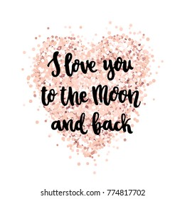 The hand-drawing quote: I love you to the moon and back, in a trendy calligraphic style, on a pink gold glitter heart. It can be used for card, mug, brochures, poster, t-shirts, phone case etc.