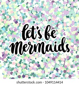 Hand-drawn lettering phrase: Let's be mermaid, on a colorful glitter background like mermaid scales. It can be used for greeting card, mug, brochures, poster, label, sticker etc.