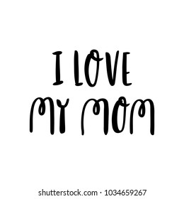 Hand-drawn lettering phrase: I love my mom, for holiday Mother Day. It can be used for greeting card, mug, brochures, poster, label, sticker etc.