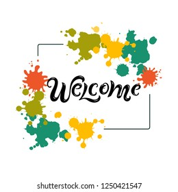 Handwriting lettering Welcome on background with paint splashes. Vector illustration Welcome for greeting card, badge, banner, invitation, tag, web, warm season, colors festival.