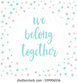 Handwritten lettering isolated on black. Doodle handmade we belong together quote for design t-shirt, wedding card, bridal invitation, valentines day poster, brochures, notebook, scrapbook, album etc.