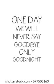 Handwritten lettering positive quote about love to valentines day. One day we will never say goodbye only goodnight.