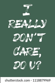 """Handwritten phrase  for print """"I really don't care, do u?"""". Hand made brush text."""