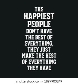 The Happiest People Don't Have The Best of Everything They Just Make The Best Of Everything They Have