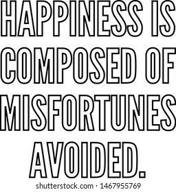 Happiness is composed of misfortunes avoided outlined text art