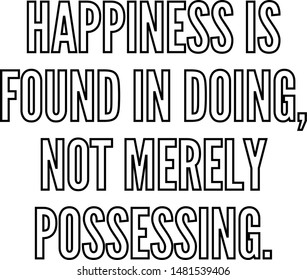 Happiness is found in doing not merely possessing