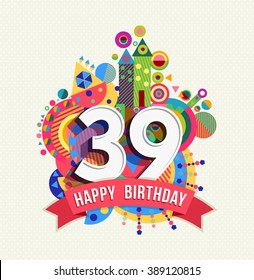 Happy Birthday thirty nine 39 year, fun celebration anniversary greeting card with number, text label and colorful geometry design. EPS10 vector.