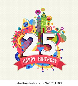 Happy Birthday twenty five 25 year, fun celebration greeting card with number, text label and colorful geometry design. EPS10 vector.