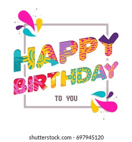 Happy Birthday to you, fun paper cut quote design with colorful abstract hand drawn art. Ideal for special event poster, card, or party invite. EPS10 vector.
