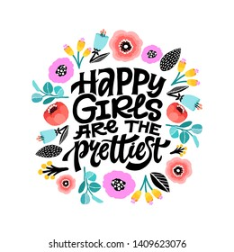 Happy girls are the prettiest. Inspirational girly quote with floral decoration. Hand written typography with colorful flowers around. Motivational quote for female, feminist sign, women motivational