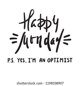 Happy Monday P.S. Yes I am optimist - inspire and motivational quote. Print for inspirational poster, t-shirt, bag, cups, card, flyer, sticker, badge. Cute and funny vector