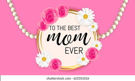 Happy mother's day background template with beautiful camomiles and roses . To the best mom ever or greeting sale banner lettering on pink c background with pearl. Vector illustration