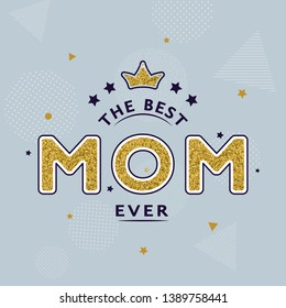 "Happy Mother's day card design with golden text ""The best Mom ever"" and crown on trendy geometric background. For postcard, invitation, poster, banner, email, web pages. Vector season greeting"