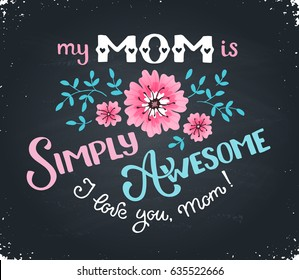 Happy Mothers Day greeting card. My mom is simply awesome text with flowers hand drawn on blackboard. I love you mom concept. Handdrawn lettering in tender colors.