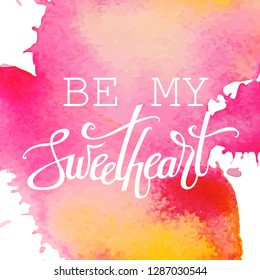 Happy Valentine's day hand lettering on watercolor background. Be my sweetheart. Vector typography. Romantic quote postcard, card, invitation, banner template.