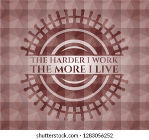 The Hardest I work the More I Live red seamless badge with geometric pattern.