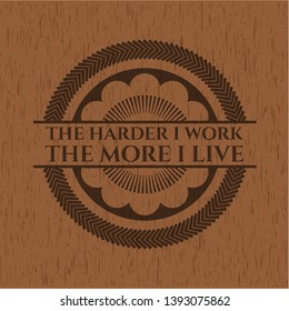 The Hardest I work the More I Live vintage wooden emblem. Vector Illustration.