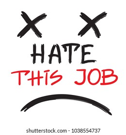 Hate this job - handwritten motivational quote. Print for inspiring poster, t-shirt, bags, logo, postcard, flyer, sticker, sweatshirt. Simple funny vector sign.