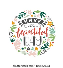 Have a beautiful day - unique hand-drawn inspirational quote with abstract flowers in a circle shape. Vector illustration.