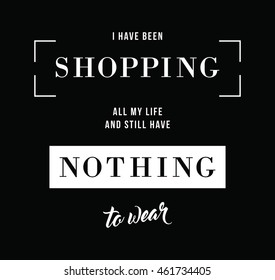 I Have Been Shopping All My Life And Still Have Nothing To Wear Fashion Slogan T-shirt Print.