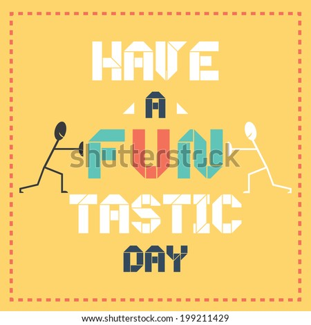 Have A Fantastic Fun Tastic Day Typographic Vector Illustration