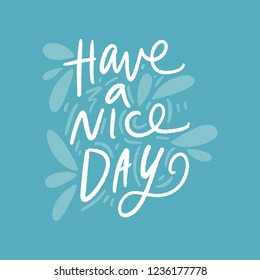 Have a nice day. Inspirational quote. Cute vector illustration, hand lettering and decoration elements. Drawing print for t-shirts, posters and other.