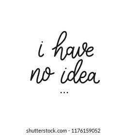 I have no idea.  Sarcasm quote on white background. Brush calligraphy for prints, posters, cards. Inspiration and motivation quote. Phrase about emotional burnout.