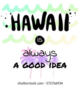 Hawaii is always a good idea - Summer holidays and vacation hand drawn vector illustration. Palm trees, ocean waves on background. Fashion print, T-shirt design, card design. Calligraphy quote.