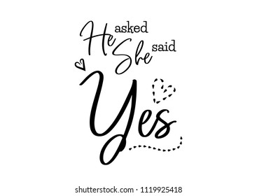 He asked she said yes. Wedding typography design. Groom and bride marriage quote with heart. Vector lettering phrase. Calligraphy for couple. Love phrase.