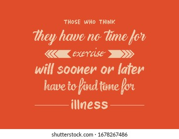 Healthy Quotes. Those who think they have no time for exercise will sooner or later have to find time for illness