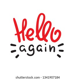 Hello again - simple inspire and motivational quote. Handwritten welcome and greeting phrase. Print for inspirational poster, t-shirt, bag, cups, card, flyer, sticker, badge. Cute and funny vector
