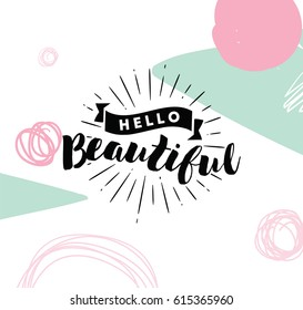 Hello beautiful. Romantic inspirational quote. Typography for poster, invitation, greeting card or t-shirt. Vector lettering, calligraphy design. Text background