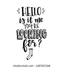 Hello is it me you are looking for Hand drawn typography poster. Conceptual handwritten phrase Home and Family T shirt hand lettered calligraphic design. Inspirational vector