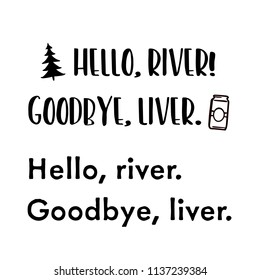Hello River Goodbye Liver . For that float trip on the river!  Fun design for personal use on tshirts and such.  Use in home vinyl cutting machines.