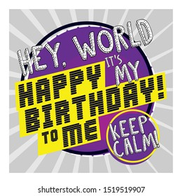 Hey world keep calm its my happy birthday