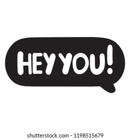 Hey you! Speech bubble hand drawn vector illustration, lettering for card, social media, t shirt, print, wear.